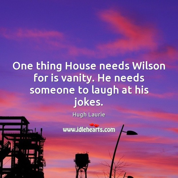 Image, One thing House needs Wilson for is vanity. He needs someone to laugh at his jokes.