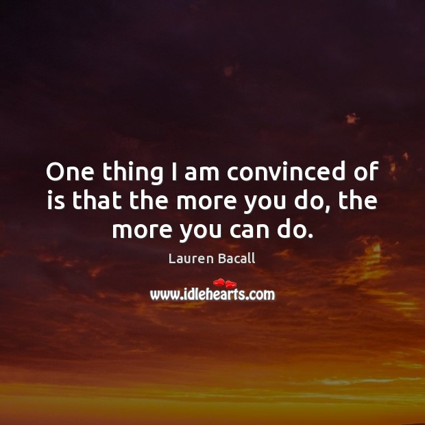 One thing I am convinced of is that the more you do, the more you can do. Lauren Bacall Picture Quote