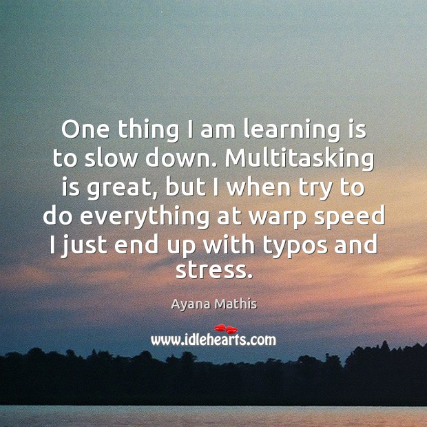 Image, One thing I am learning is to slow down. Multitasking is great,
