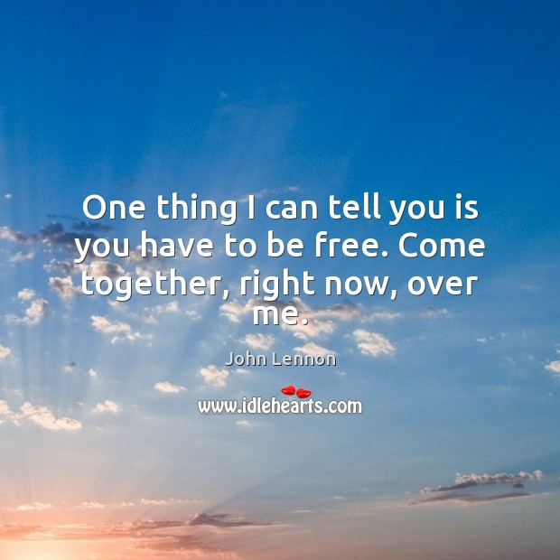 One thing I can tell you is you have to be free. Come together, right now, over me. Image