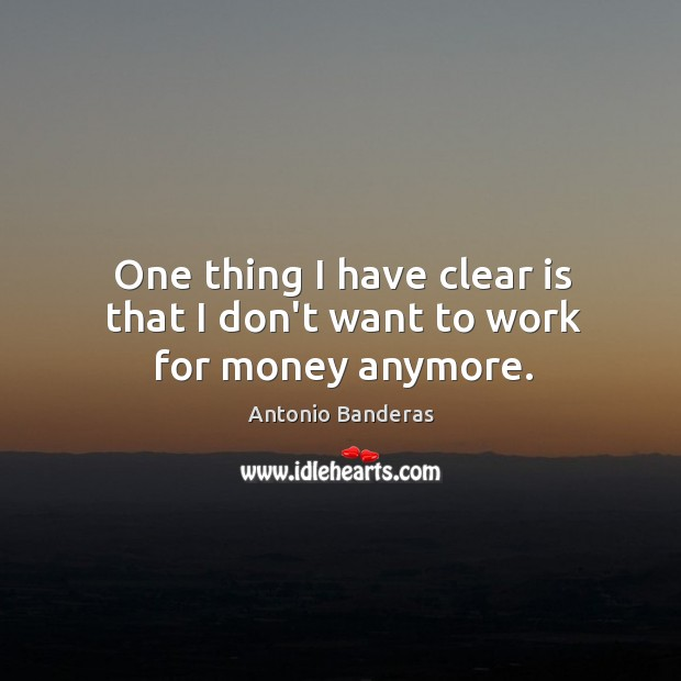 One thing I have clear is that I don't want to work for money anymore. Image