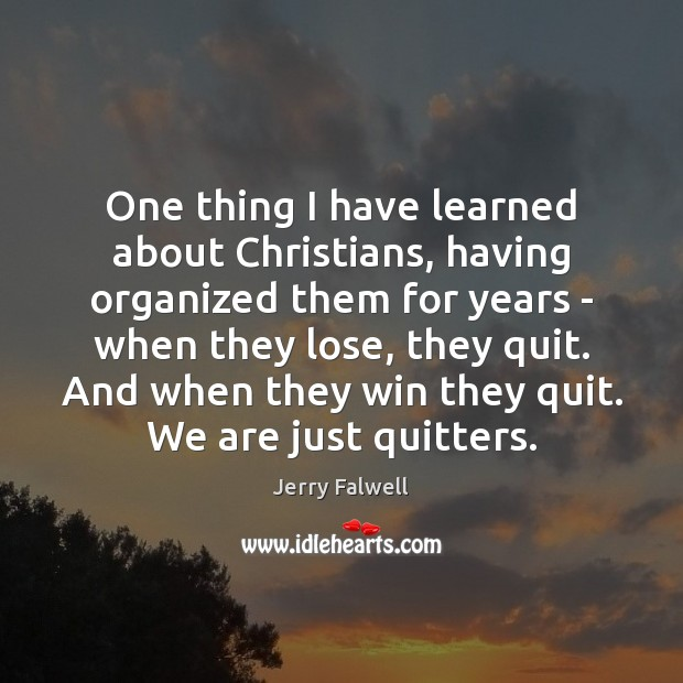 One thing I have learned about Christians, having organized them for years Jerry Falwell Picture Quote