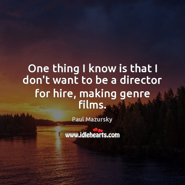 One thing I know is that I don't want to be a director for hire, making genre films. Paul Mazursky Picture Quote