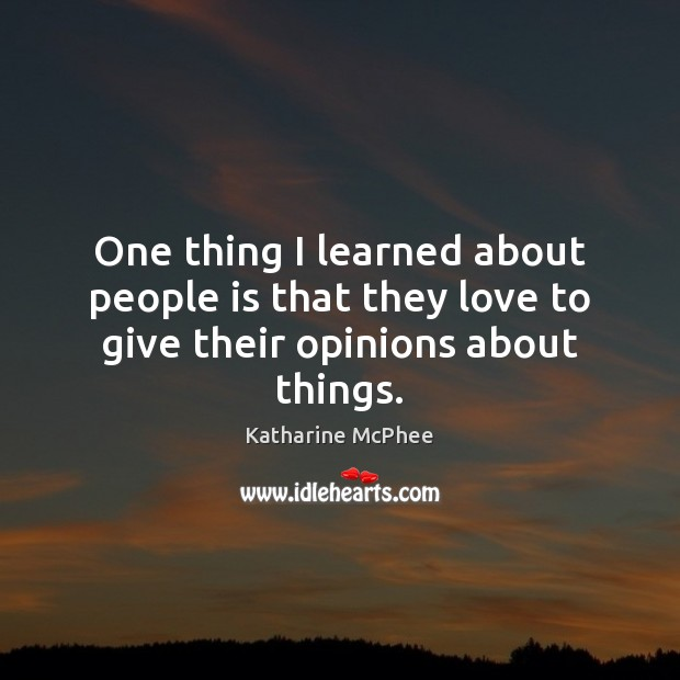 One thing I learned about people is that they love to give their opinions about things. Image