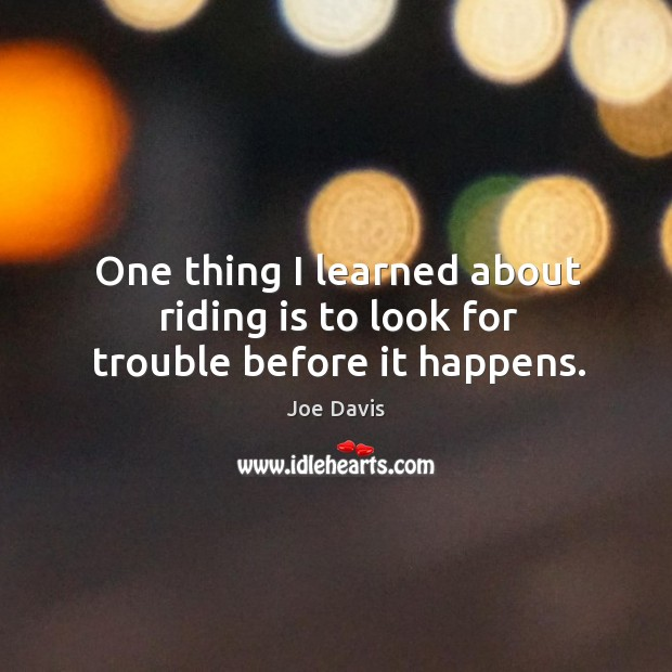 One thing I learned about riding is to look for trouble before it happens. Image