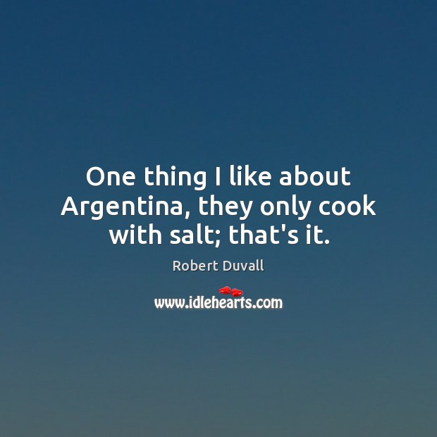One thing I like about Argentina, they only cook with salt; that's it. Robert Duvall Picture Quote