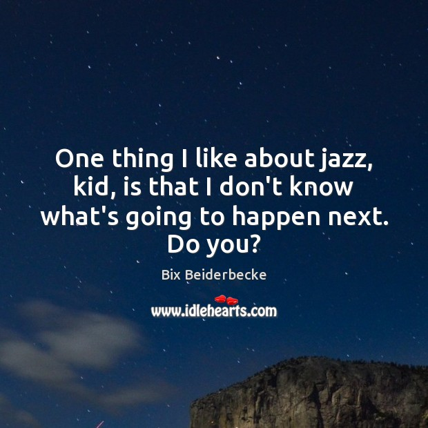 Image, One thing I like about jazz, kid, is that I don't know