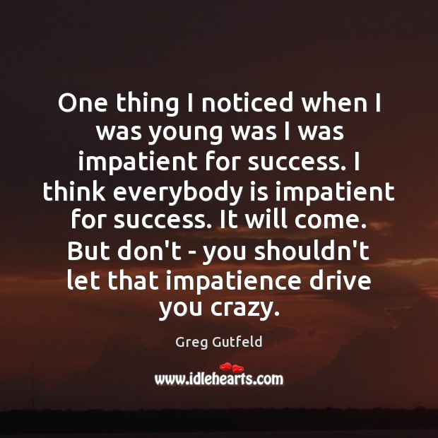One thing I noticed when I was young was I was impatient Greg Gutfeld Picture Quote