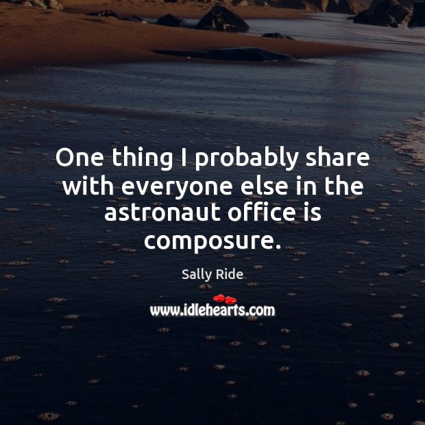 One thing I probably share with everyone else in the astronaut office is composure. Sally Ride Picture Quote