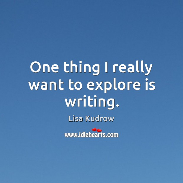 One thing I really want to explore is writing. Lisa Kudrow Picture Quote