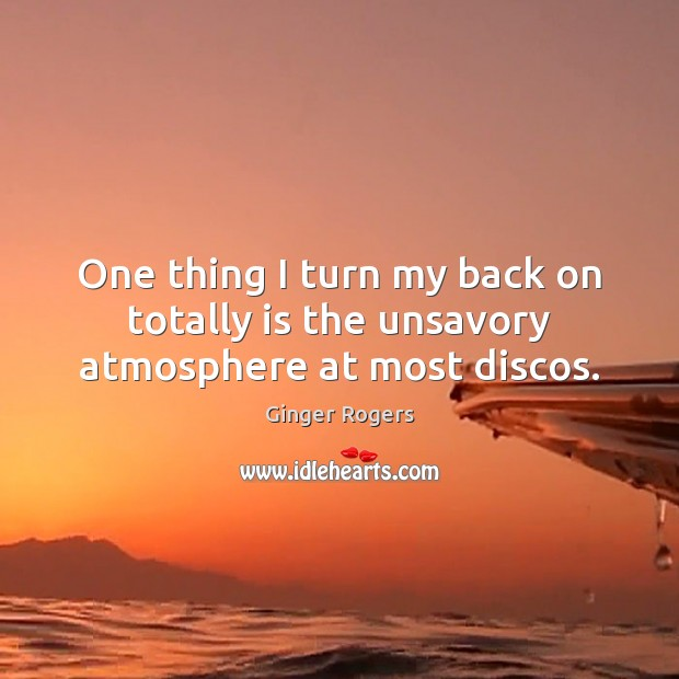 One thing I turn my back on totally is the unsavory atmosphere at most discos. Ginger Rogers Picture Quote