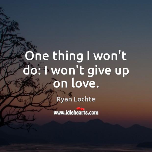 One thing I won't do: I won't give up on love. Ryan Lochte Picture Quote
