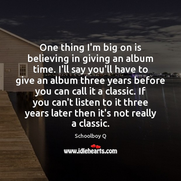 One thing I'm big on is believing in giving an album time. Image