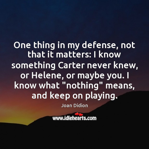 One thing in my defense, not that it matters: I know something Joan Didion Picture Quote