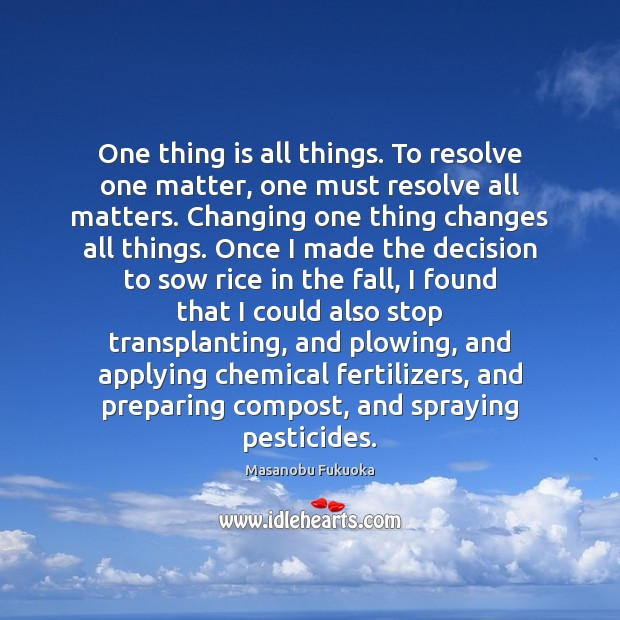 One thing is all things. To resolve one matter, one must resolve Masanobu Fukuoka Picture Quote