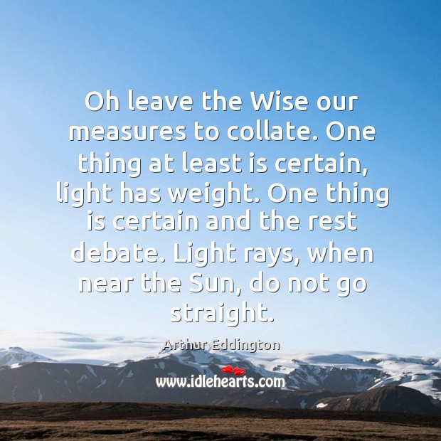 One thing is certain and the rest debate. Light rays, when near the sun, do not go straight. Arthur Eddington Picture Quote