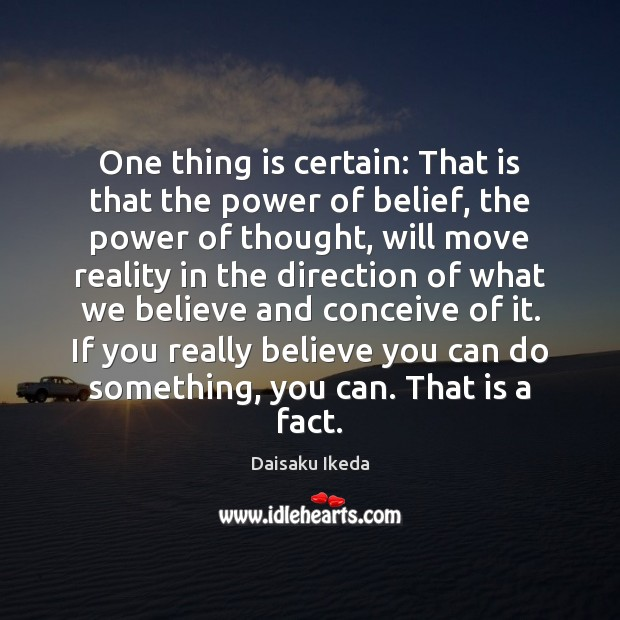 One thing is certain: That is that the power of belief, the Daisaku Ikeda Picture Quote