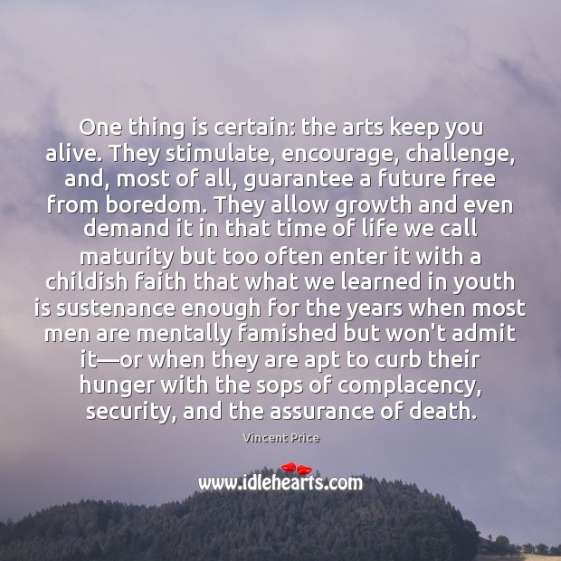 One thing is certain: the arts keep you alive. They stimulate, encourage, Image