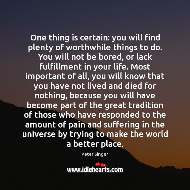 One thing is certain: you will find plenty of worthwhile things to Peter Singer Picture Quote