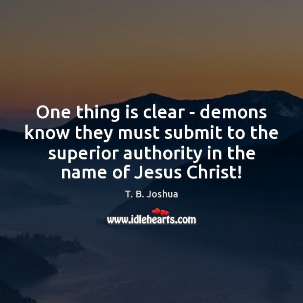 One thing is clear – demons know they must submit to the T. B. Joshua Picture Quote