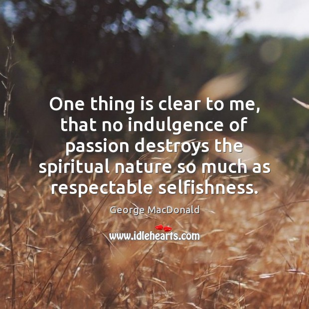 One thing is clear to me, that no indulgence of passion destroys George MacDonald Picture Quote