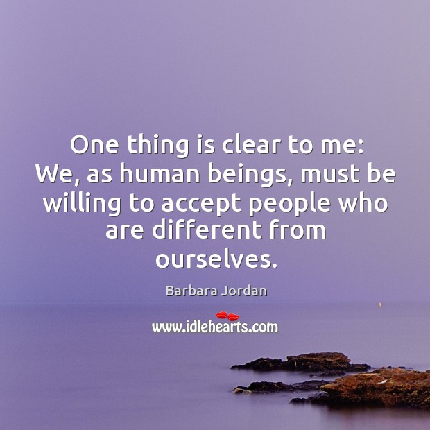 One thing is clear to me: we, as human beings, must be willing to accept people who Image