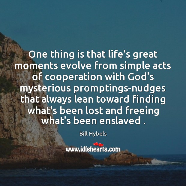 One thing is that life's great moments evolve from simple acts of Bill Hybels Picture Quote