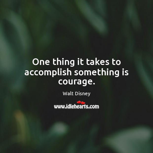 Image, One thing it takes to accomplish something is courage.
