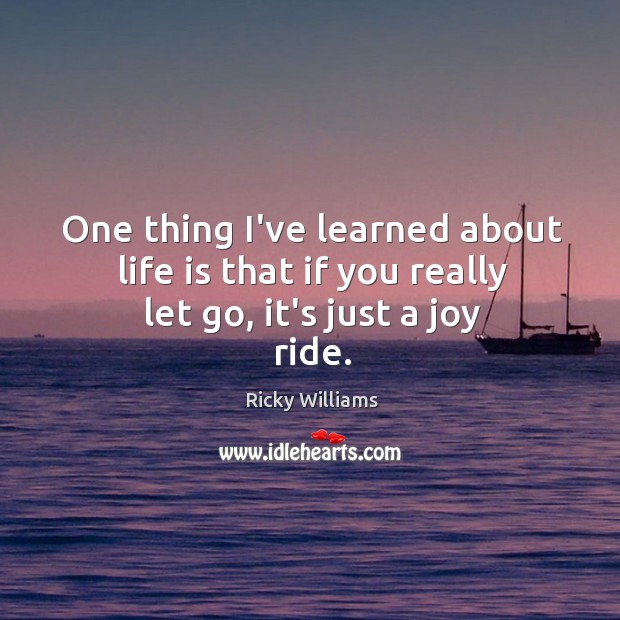 One thing I've learned about life is that if you really let go, it's just a joy ride. Image