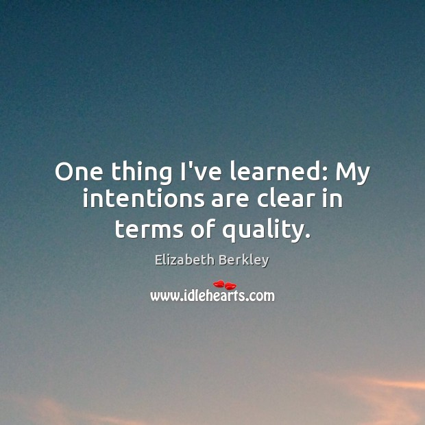 One thing I've learned: My intentions are clear in terms of quality. Image