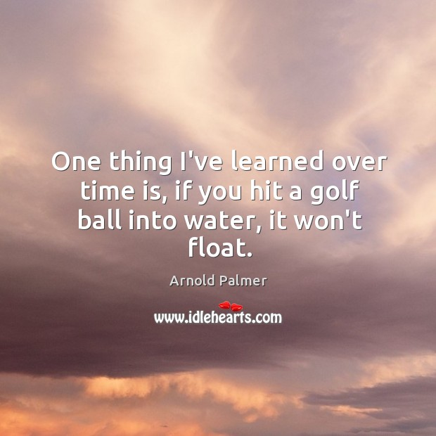 One thing I've learned over time is, if you hit a golf ball into water, it won't float. Image