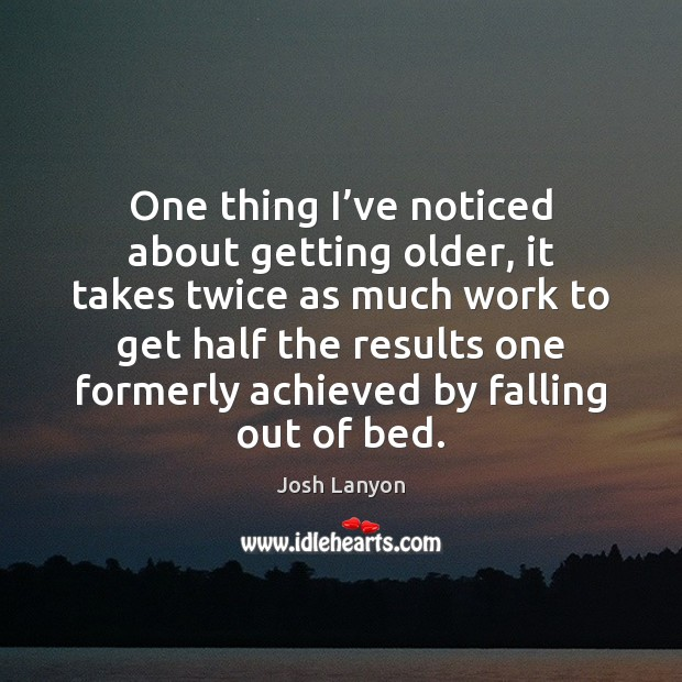 One thing I've noticed about getting older, it takes twice as Image