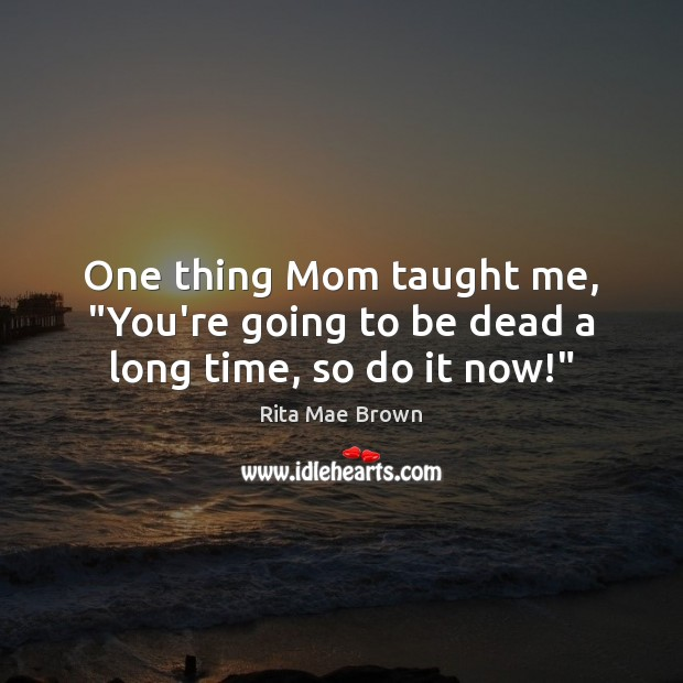 "One thing Mom taught me, ""You're going to be dead a long time, so do it now!"" Rita Mae Brown Picture Quote"