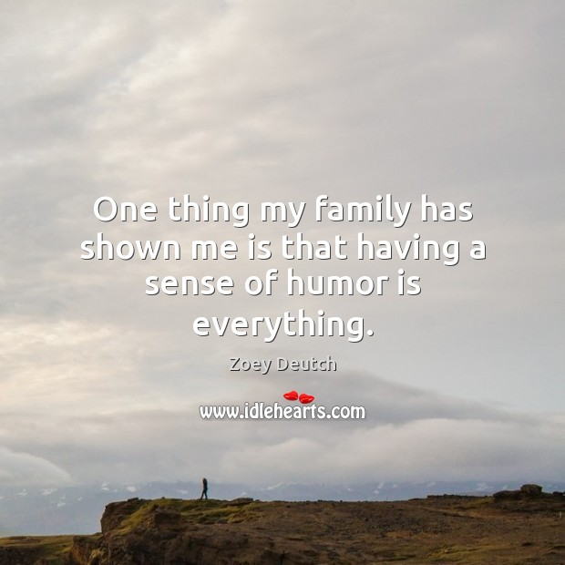 One thing my family has shown me is that having a sense of humor is everything. Zoey Deutch Picture Quote