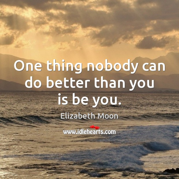 One thing nobody can do better than you is be you. Elizabeth Moon Picture Quote