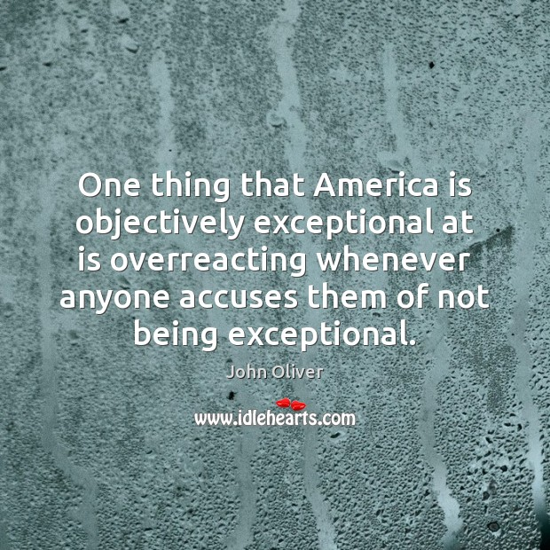 One thing that America is objectively exceptional at is overreacting whenever anyone John Oliver Picture Quote