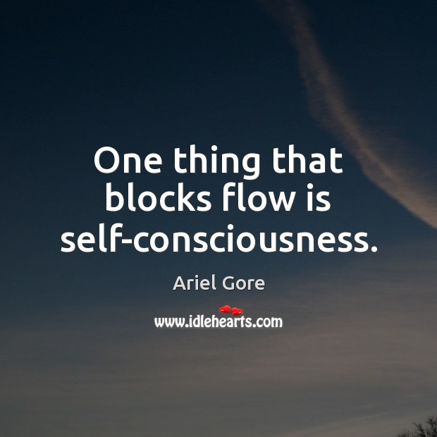 One thing that blocks flow is self-consciousness. Image