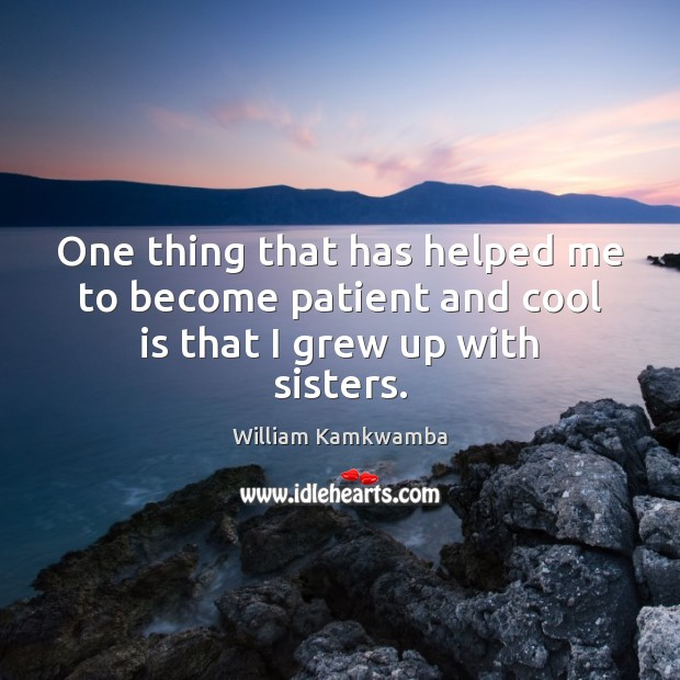 One thing that has helped me to become patient and cool is that I grew up with sisters. William Kamkwamba Picture Quote