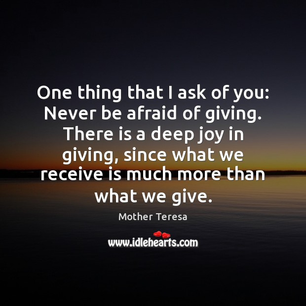 One thing that I ask of you: Never be afraid of giving. Never Be Afraid Quotes Image