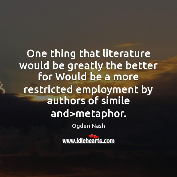 One thing that literature would be greatly the better for Would be Ogden Nash Picture Quote