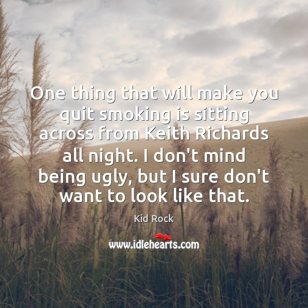One thing that will make you quit smoking is sitting across from Kid Rock Picture Quote