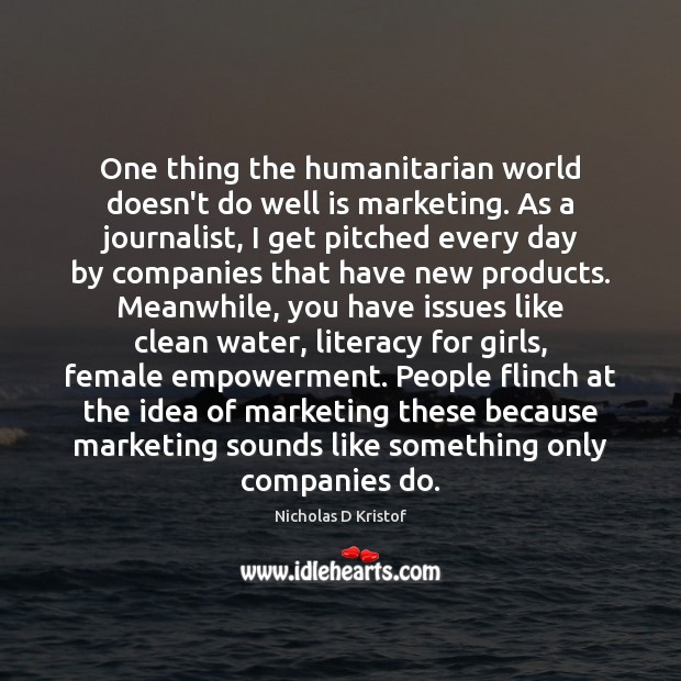 One thing the humanitarian world doesn't do well is marketing. As a Nicholas D Kristof Picture Quote