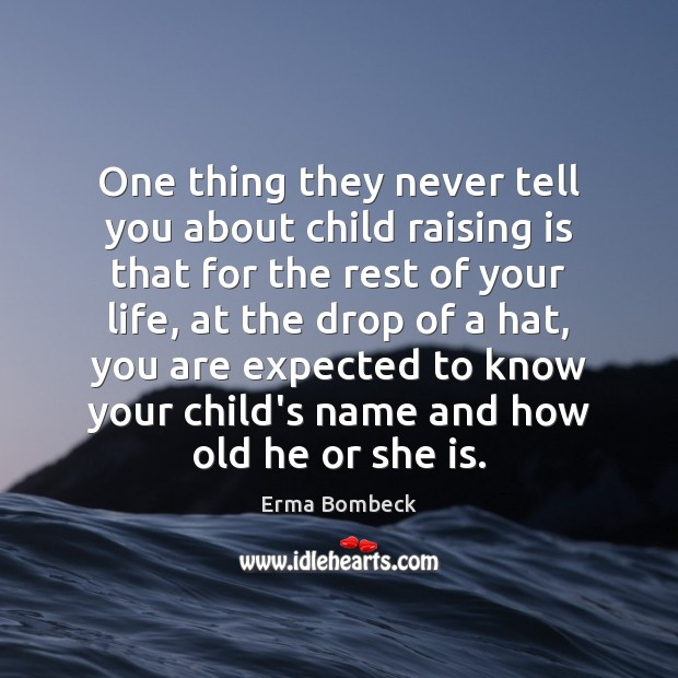 One thing they never tell you about child raising is that for Erma Bombeck Picture Quote
