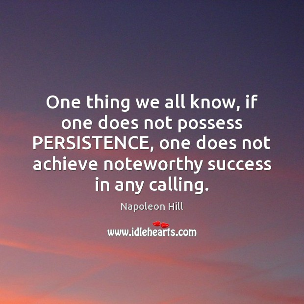 One thing we all know, if one does not possess PERSISTENCE, one Napoleon Hill Picture Quote