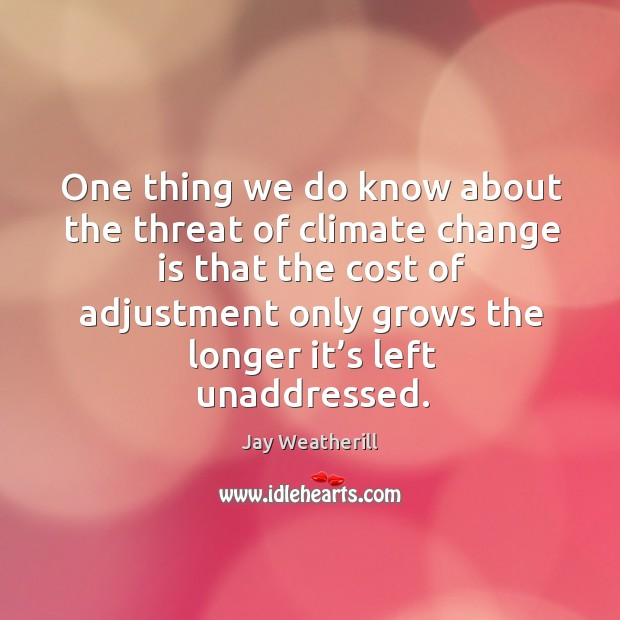 One thing we do know about the threat of climate change is that the cost of adjustment Jay Weatherill Picture Quote