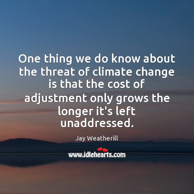 One thing we do know about the threat of climate change is Jay Weatherill Picture Quote