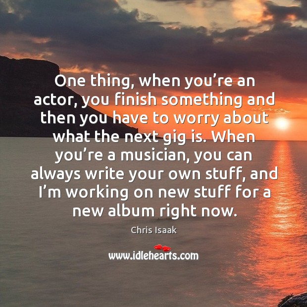 One thing, when you're an actor, you finish something and then you have to worry about Chris Isaak Picture Quote