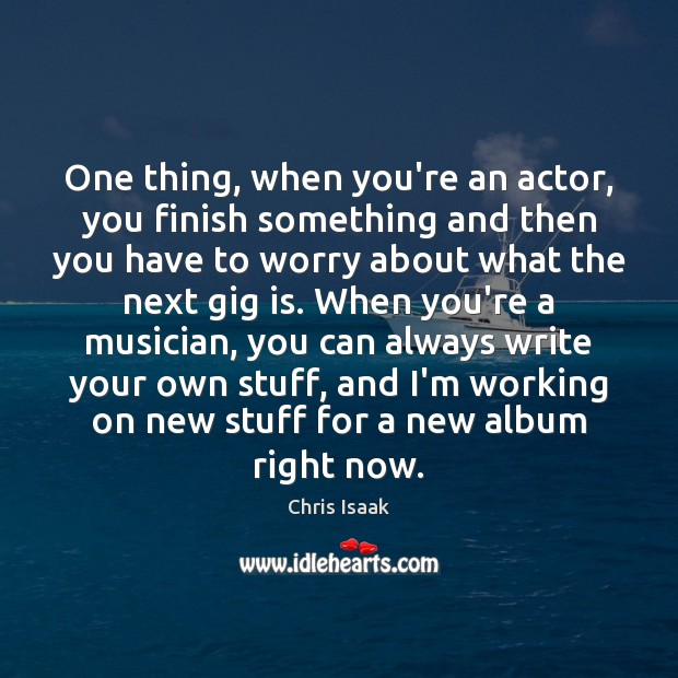 One thing, when you're an actor, you finish something and then you Chris Isaak Picture Quote