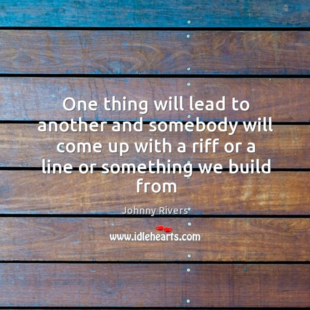 One thing will lead to another and somebody will come up with a riff or a line or something we build from Image