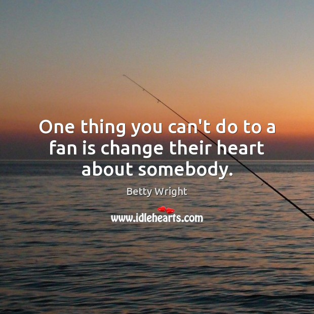 Image, One thing you can't do to a fan is change their heart about somebody.